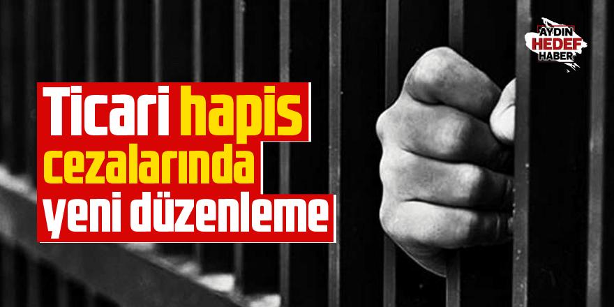 Ticari hapis cezalarında yeni düzenleme
