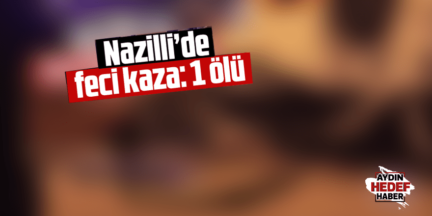 Nazilli'de feci kaza: 1 ölü