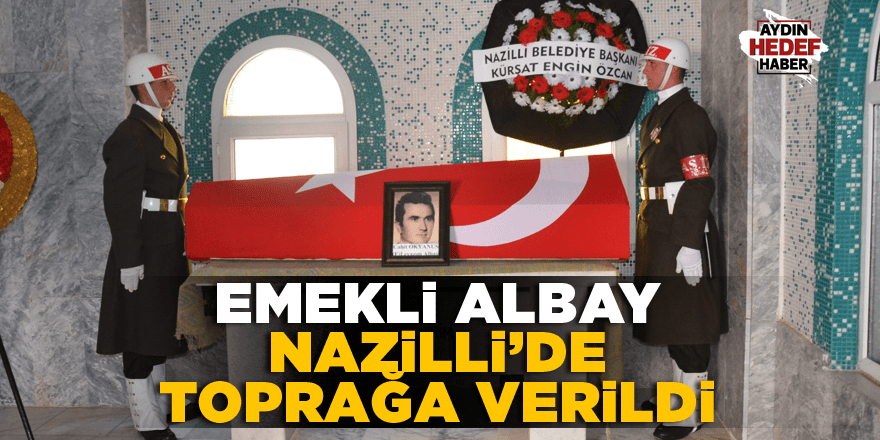 Emekli Albay Nazilli'de toprağa verildi
