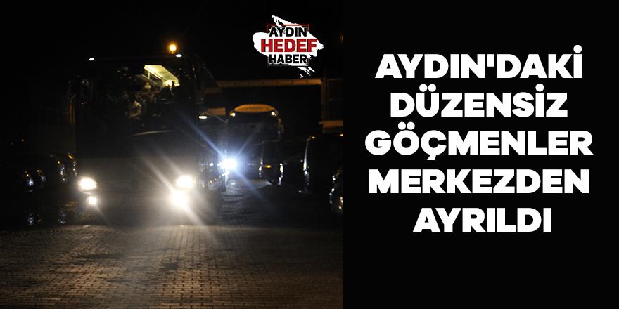 Aydın'daki düzensiz göçmenler merkezden ayrıldı