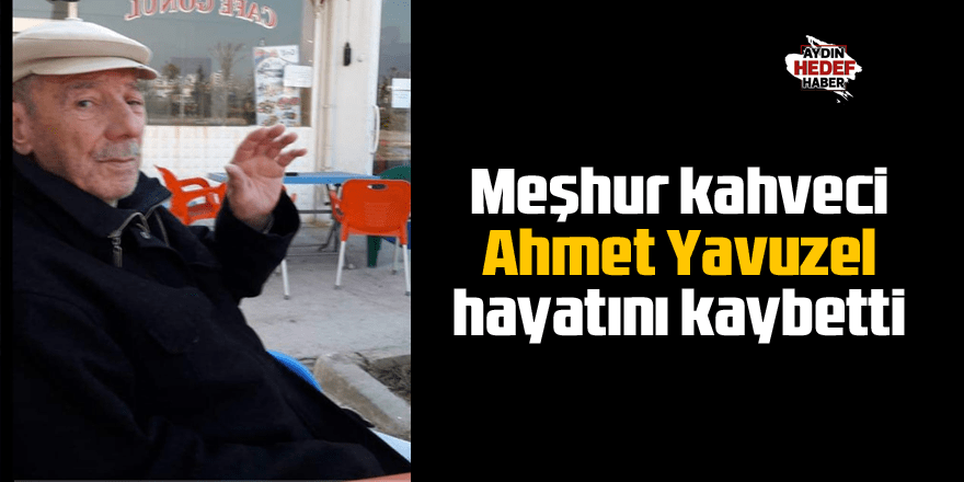 Meşhur kahveci Ahmet Yavuzel hayatını kaybetti