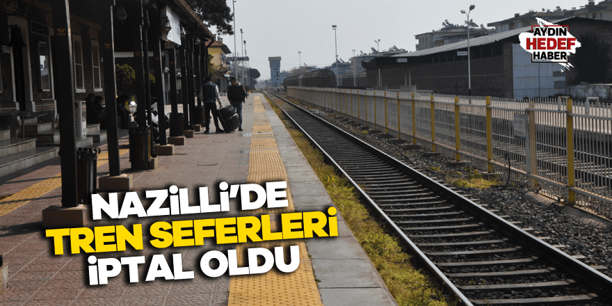 Nazilli'de bazı tren seferleri iptal oldu