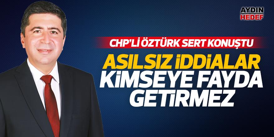 CHP'li Öztürk; 'Asılsız iddialar kimseye fayda getirmez'