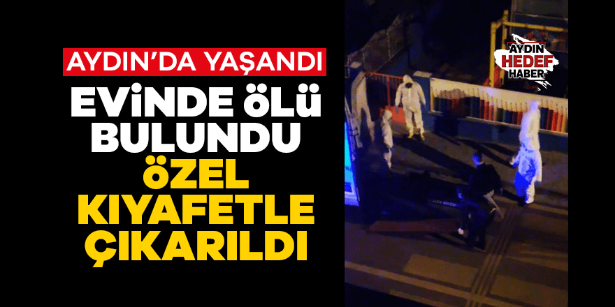 Aydın'da evinde ölen kişi özel kıyafetlerle çıkarıldı