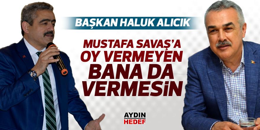 """""""Mustafa Savaş'a oy vermeyen bana da vermesin"""""""