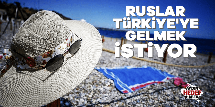 Ruslar Türkiye'ye gelmek istiyor