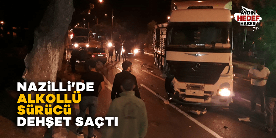 Nazilli'de alkollü sürücü dehşet saçtı