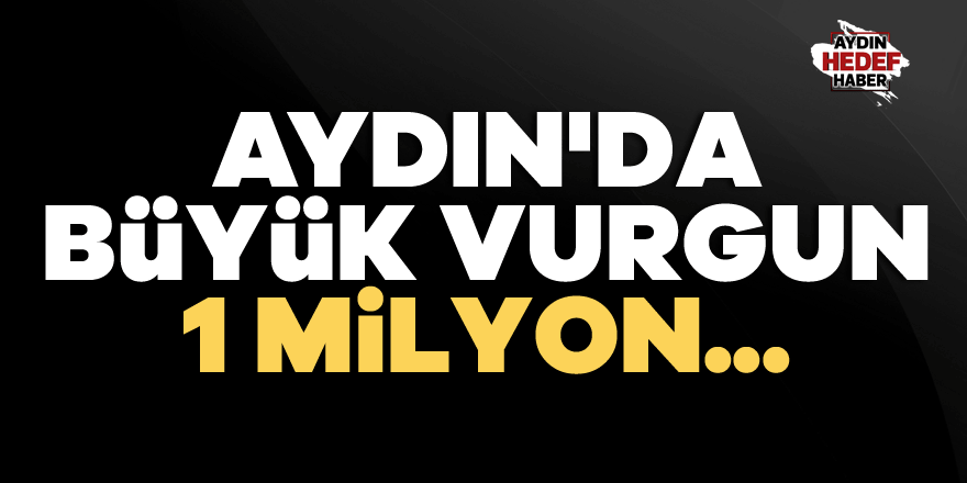 Aydın'da büyük vurgun: 1 Milyon...