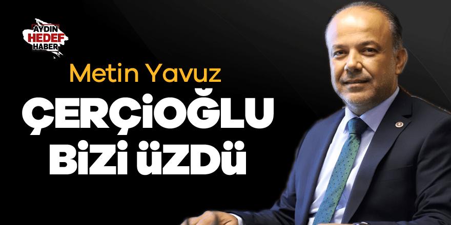 """Milletvekili Metin Yavuz; """"Çerçioğlu bizi üzdü"""""""