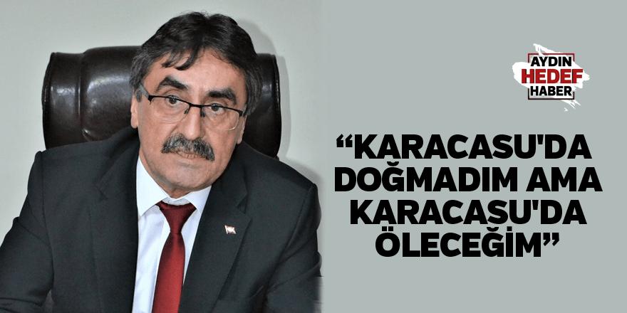 """""""Ben Karacasu'da doğmadım ama Karacasu'da öleceğim"""""""