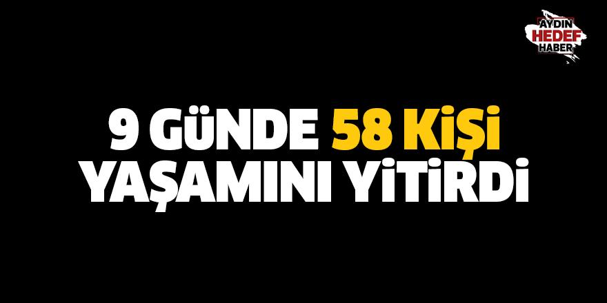 9 günde 58 kişi yaşamını yitirdi