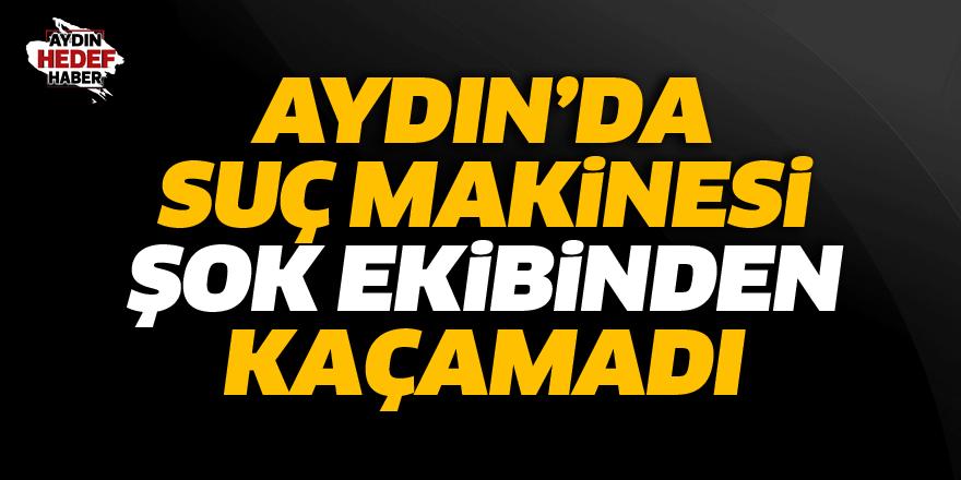 Aydın'da suç makinesi ŞOK ekibinden kaçamadı