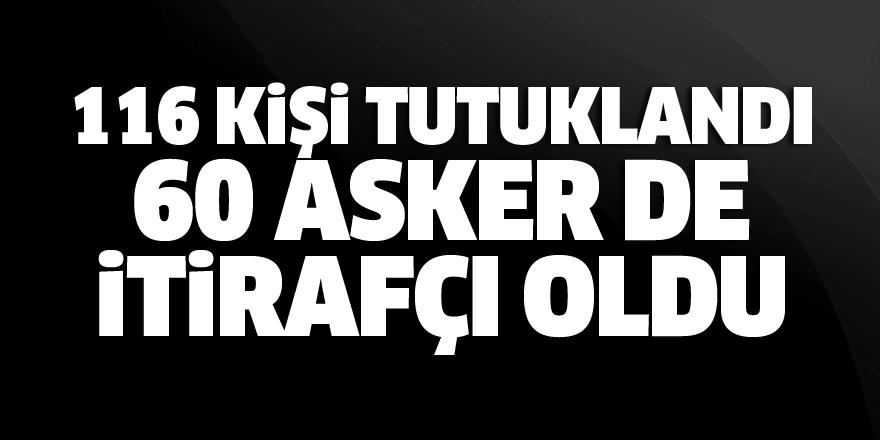FETÖ operasyonu: 116 tutuklama, 60 asker de itirafçı oldu