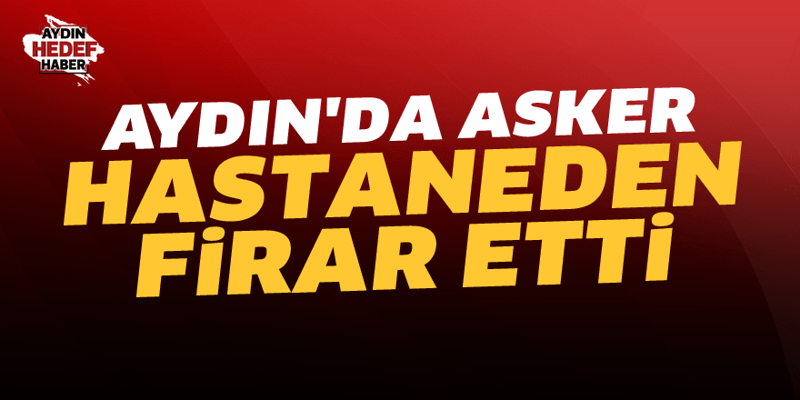 Aydın'da asker, hastaneden firar etti