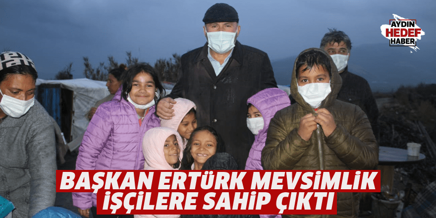 Başkan Ertürk mevsimlik işçilere sahip çıktı