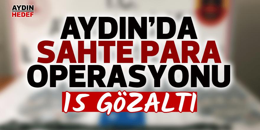 Aydın'da sahte para operasyonu: 15 gözaltı