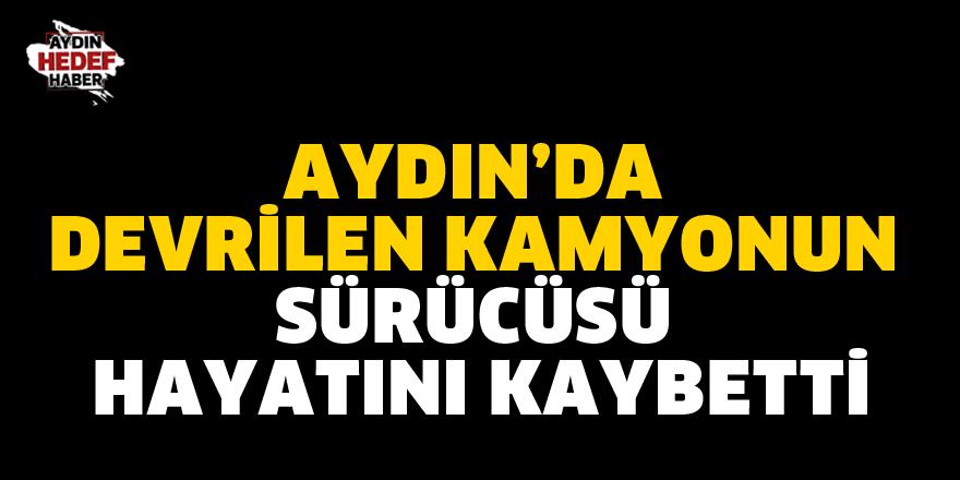 Aydın'da devrilen kamyonun sürücüsü hayatını kaybetti