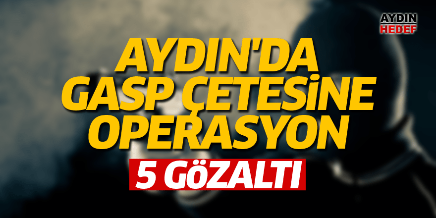 Aydın'da gasp çetesine operasyon:5 gözaltı