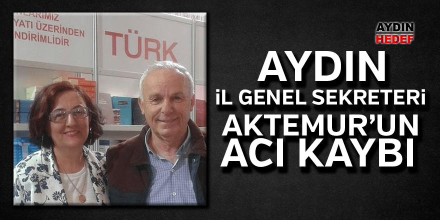 Aydın İl Genel Sekreteri Aktemur, acı kaybı