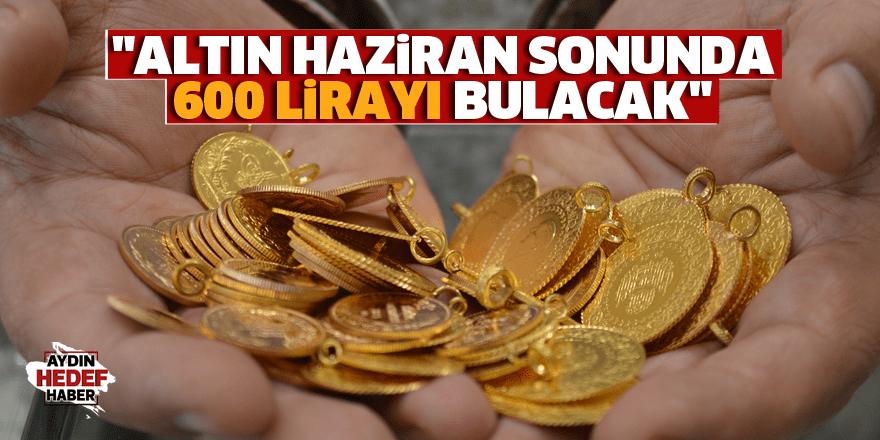 """""""Altın Haziran sonunda 600 lirayı bulacak"""""""