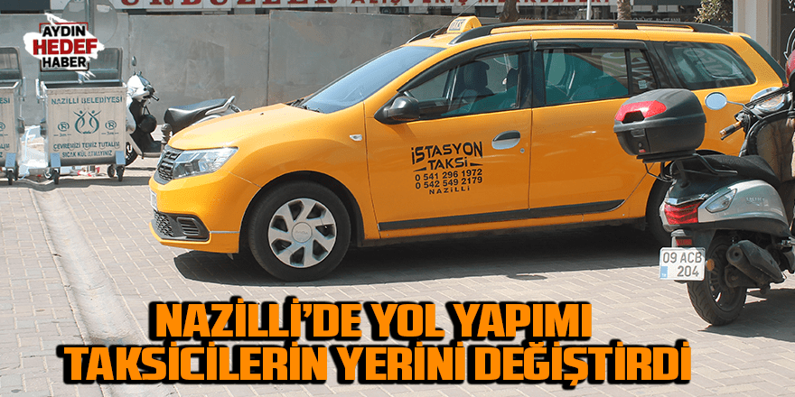 Nazilli'de yol yapımı taksicilerin yerini değiştirdi