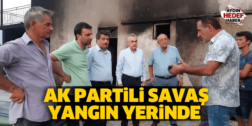 AK Partili Savaş yangın yerinde