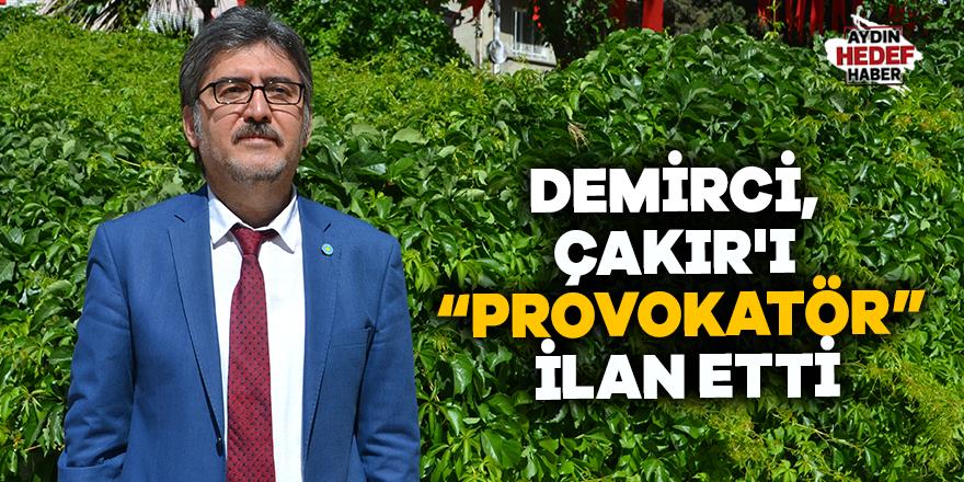 Demirci Çakır'ı provokatör ilan etti