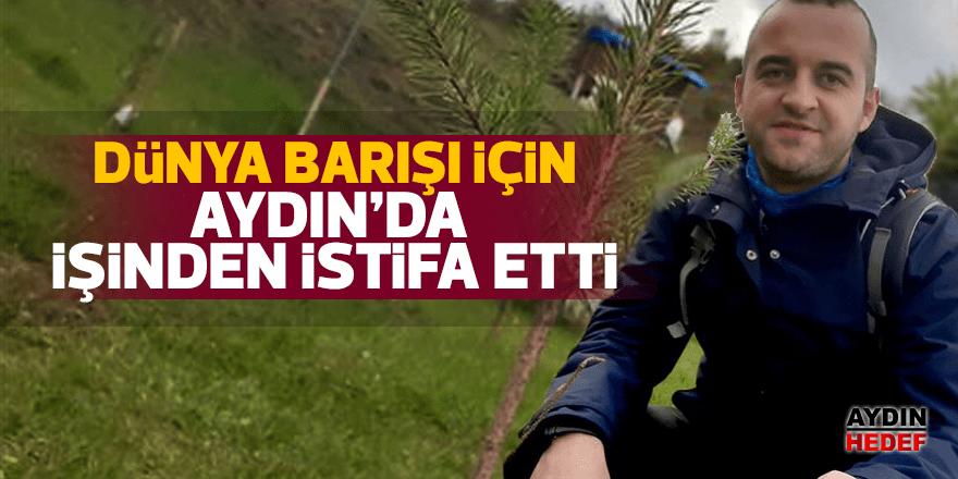 Dünya barışı için Aydın'daki işinden istifa etti