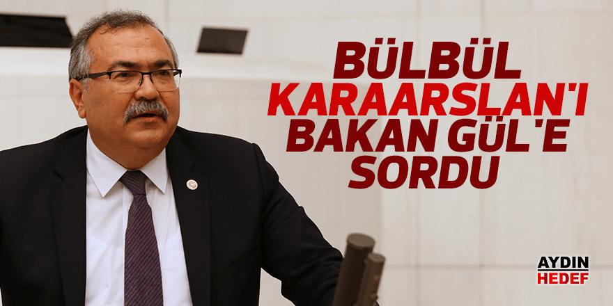 Bülbül, Karaarslan'ı Bakan Gül'e sordu