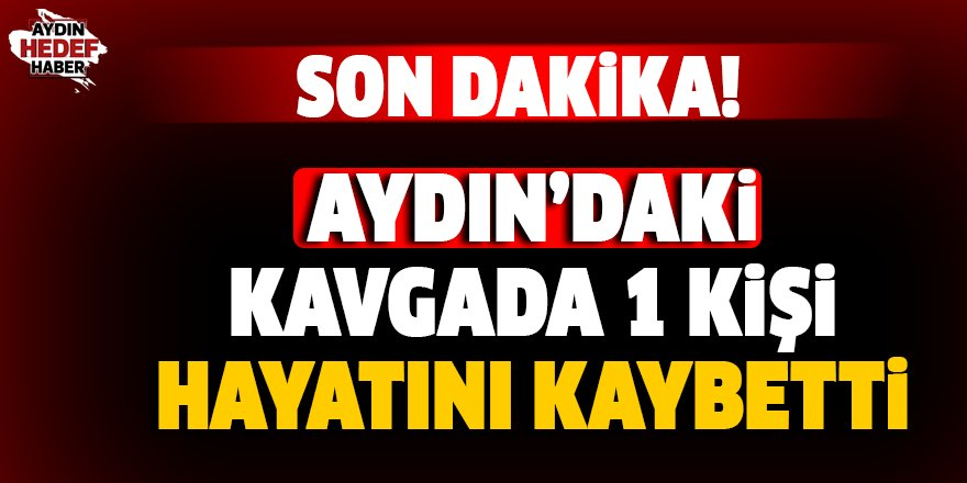Aydın'da yaşanan kavgada 1 kişi öldü