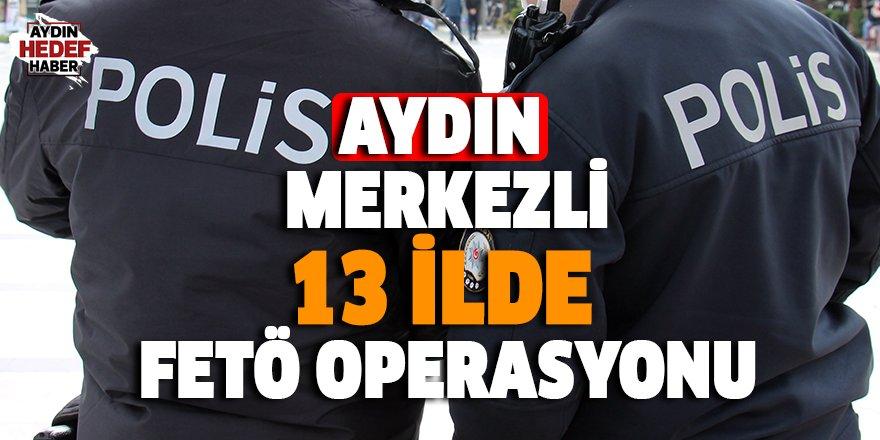 Aydın merkezli 13 ilde FETÖ operasyonu