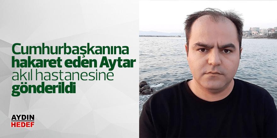 Cumhurbaşkanı hakaret eden Aytar, akıl hastanesine gönderildi