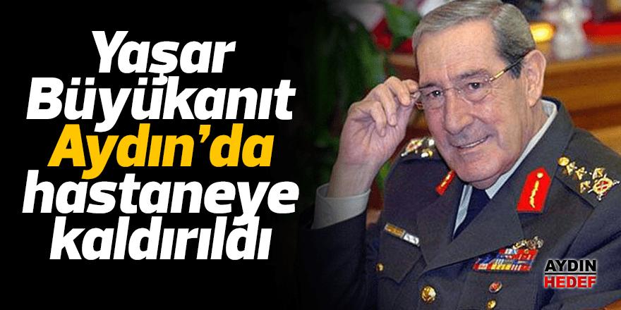 Yaşar Büyükanıt Aydın'da hastaneye kaldırıldı