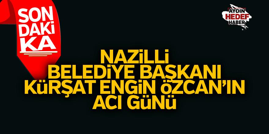 Nazilli Belediye Başkanı Kürşat Engin Özcan'ın acı günü