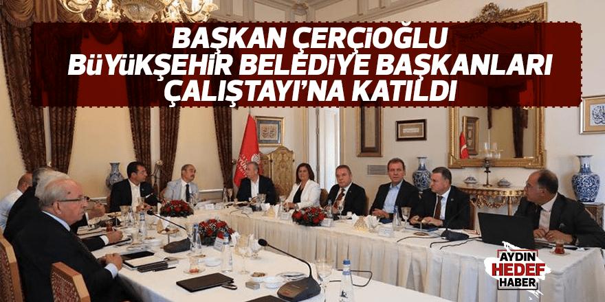 Çerçioğlu Büyükşehir Belediye Başkanları Çalıştayı'na katıldı