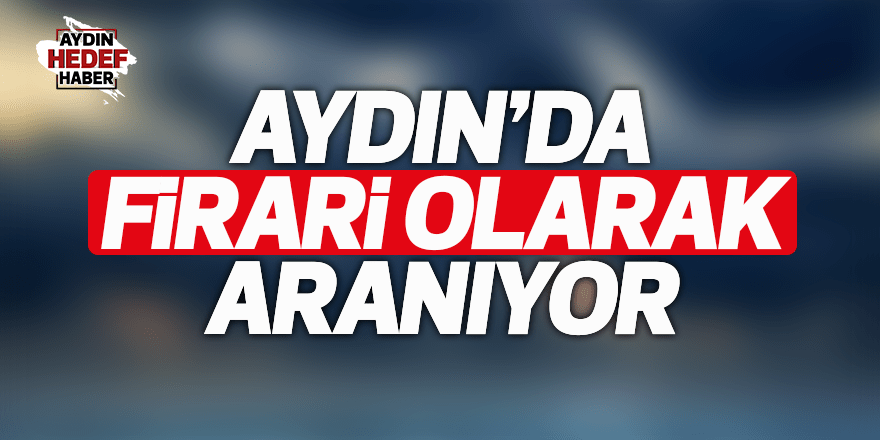 Aydın'da firari olarak aranıyor