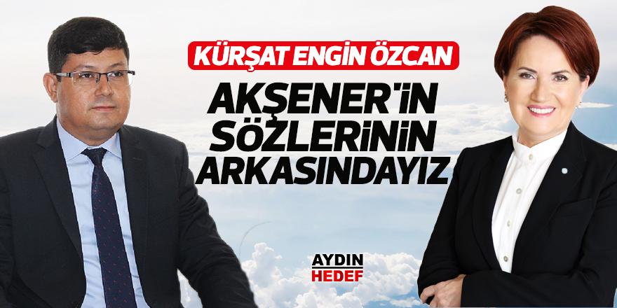 """Özcan: """"Akşener'in sözlerinin arkasındayız"""""""