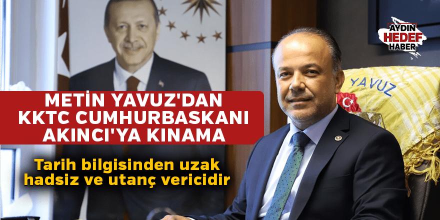 METİN YAVUZ'DAN KKTC CUMHURBASKANI AKINCI'YA KINAMA