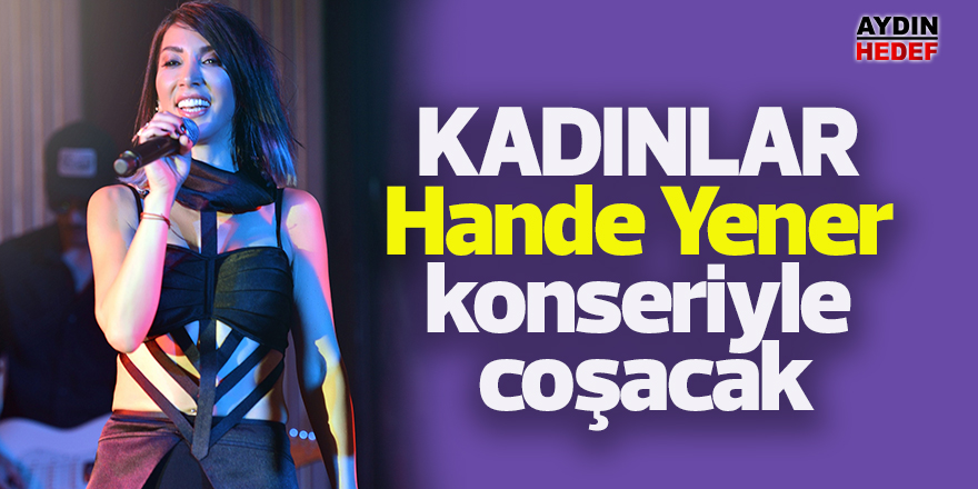 Kadınlar Hande Yener konseriyle coşacak