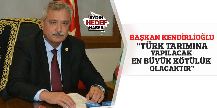 Türk tarımına yapılacak en büyük kötülük olacaktır
