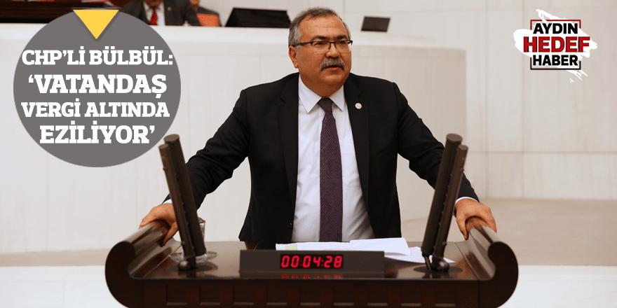 """CHP'li Bülbül: """"Vatandaş vergi altında eziliyor"""""""