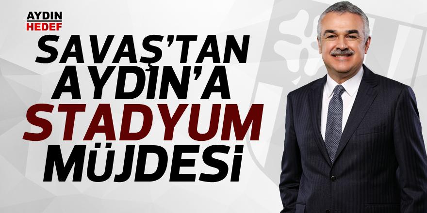 Savaş'tan Aydın'a stadyum müjdesi