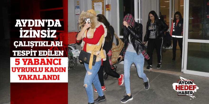Aydın'da izinsiz çalıştıkları tespit edilen 5 yabancı uyruklu kadın yakalandı