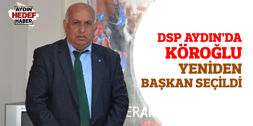 DSP Aydın'da Köroğlu yeniden başkan seçildi