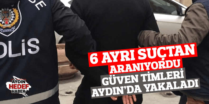 6 ayrı suçtan aranan zanlı Aydın'da yakalandı!