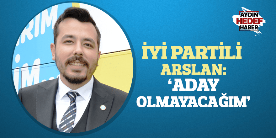 "İYİ Partili Arslan: ""Aday olmayacağım"""