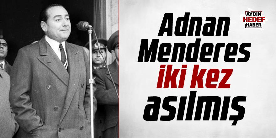 Adnan Menderes iki kez asılmış