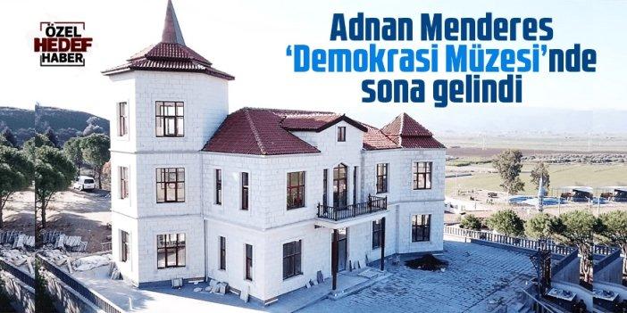 Adnan Menderes Demokrasi Müzesi'nde sona gelindi